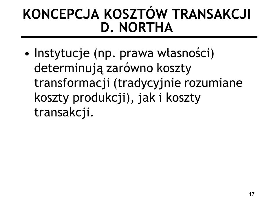 17 KONCEPCJA KOSZTÓW TRANSAKCJI D.NORTHA Instytucje (np.