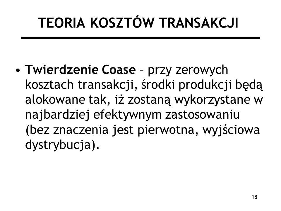 18 TEORIA KOSZTÓW TRANSAKCJI Twierdzenie Coase – przy zerowych kosztach transakcji, środki produkcji będą alokowane tak, iż zostaną wykorzystane w najbardziej efektywnym zastosowaniu (bez znaczenia jest pierwotna, wyjściowa dystrybucja).
