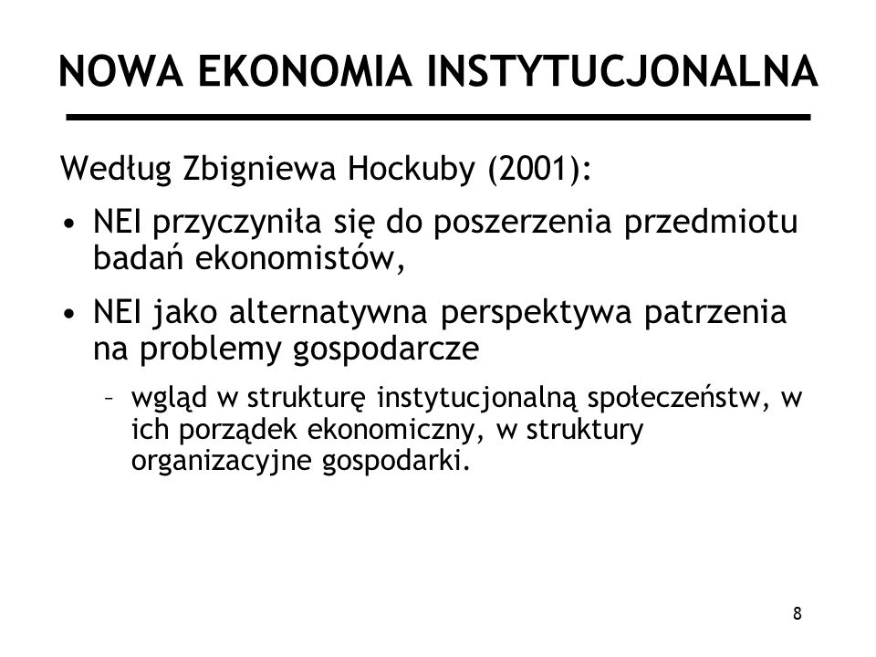 8 NOWA EKONOMIA INSTYTUCJONALNA Według Zbigniewa Hockuby (2001): NEI przyczyniła się do poszerzenia przedmiotu badań ekonomistów, NEI jako alternatywna perspektywa patrzenia na problemy gospodarcze –wgląd w strukturę instytucjonalną społeczeństw, w ich porządek ekonomiczny, w struktury organizacyjne gospodarki.