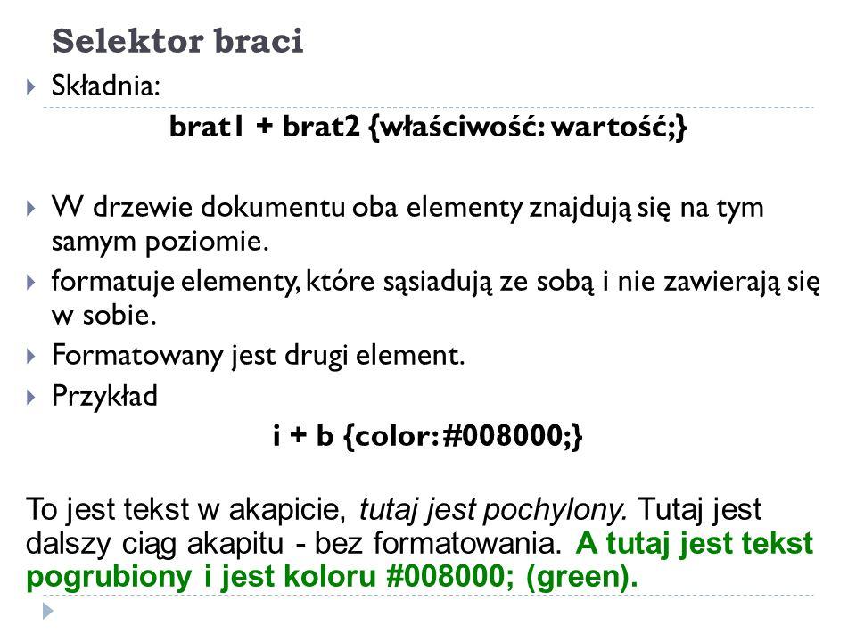 Selektor braci  Składnia: brat1 + brat2 {właściwość: wartość;}  W drzewie dokumentu oba elementy znajdują się na tym samym poziomie.  formatuje ele