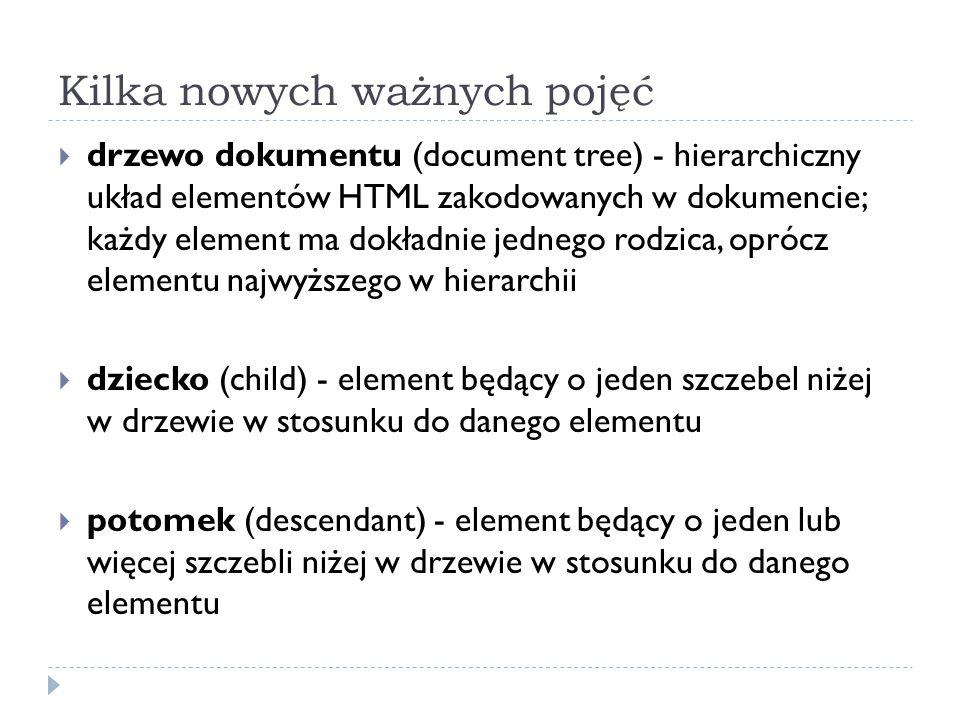 Kilka nowych ważnych pojęć  drzewo dokumentu (document tree) - hierarchiczny układ elementów HTML zakodowanych w dokumencie; każdy element ma dokładn