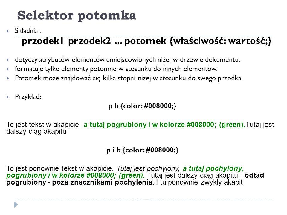 Selektor potomka  Składnia : przodek1 przodek2... potomek {właściwość: wartość;}  dotyczy atrybutów elementów umiejscowionych niżej w drzewie dokume