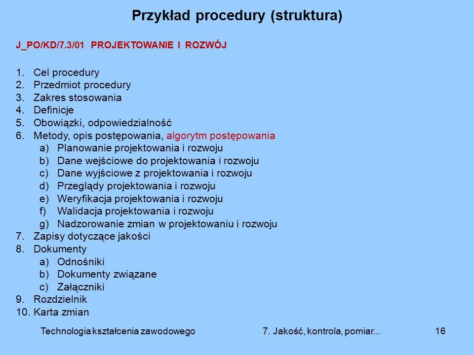 Przykład procedury (struktura) 16 J_PO/KD/7.3/01 PROJEKTOWANIE I ROZWÓJ 1.Cel procedury 2.Przedmiot procedury 3.Zakres stosowania 4.Definicje 5.Obowią