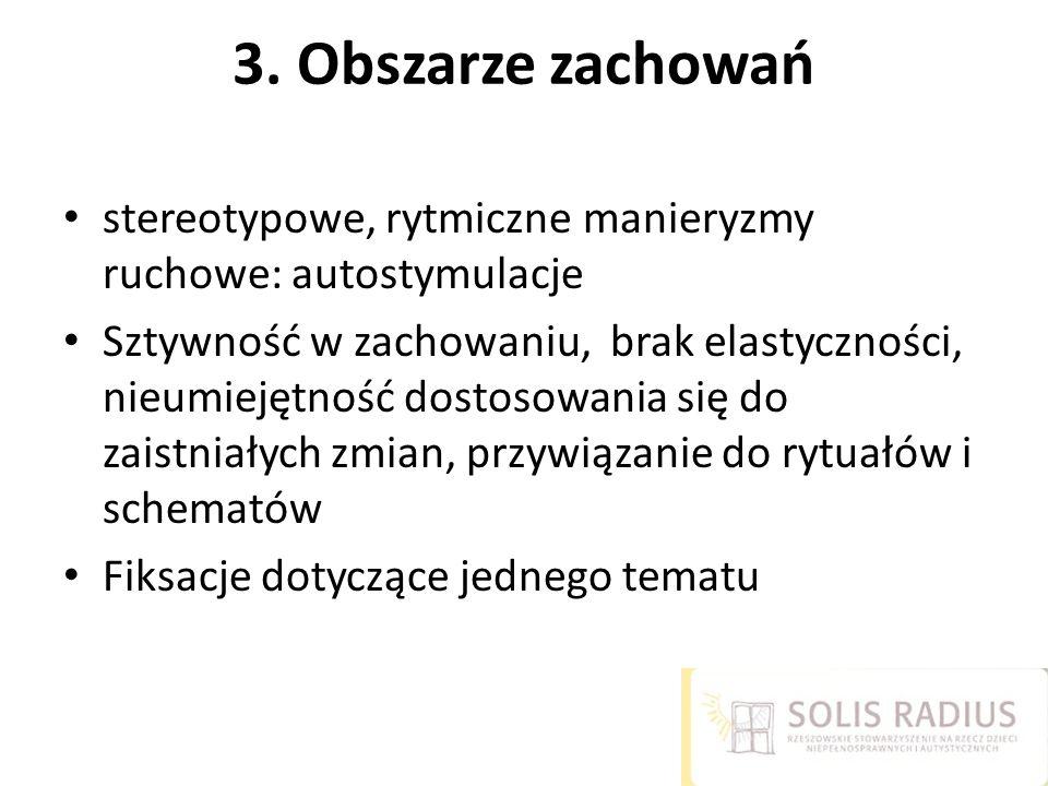 3. Obszarze zachowań stereotypowe, rytmiczne manieryzmy ruchowe: autostymulacje Sztywność w zachowaniu, brak elastyczności, nieumiejętność dostosowani