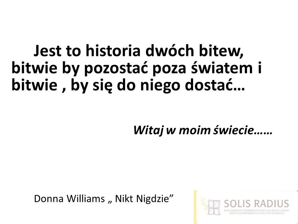 """Jest to historia dwóch bitew, bitwie by pozostać poza światem i bitwie, by się do niego dostać… Witaj w moim świecie…… Donna Williams """" Nikt Nigdzie"""""""