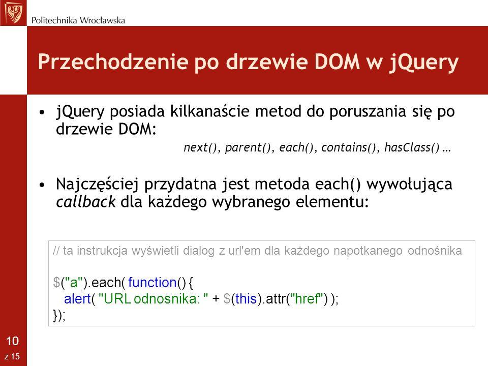 10 z 15 Przechodzenie po drzewie DOM w jQuery jQuery posiada kilkanaście metod do poruszania się po drzewie DOM: next(), parent(), each(), contains(),