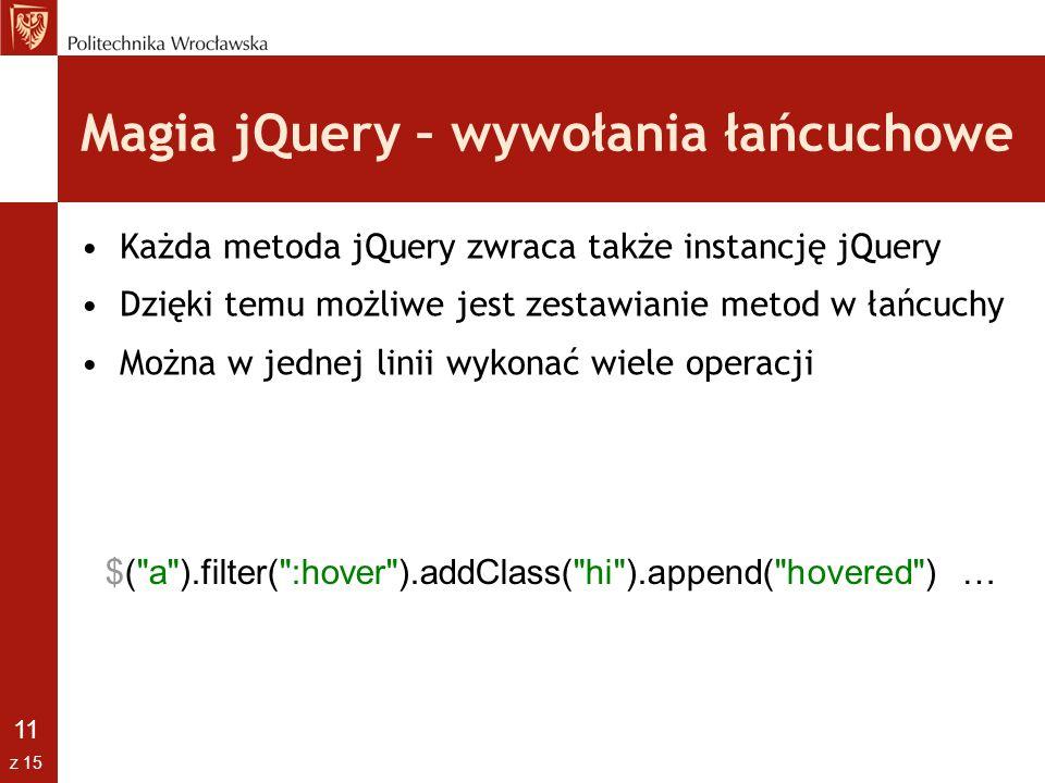 11 z 15 Magia jQuery – wywołania łańcuchowe Każda metoda jQuery zwraca także instancję jQuery Dzięki temu możliwe jest zestawianie metod w łańcuchy Mo