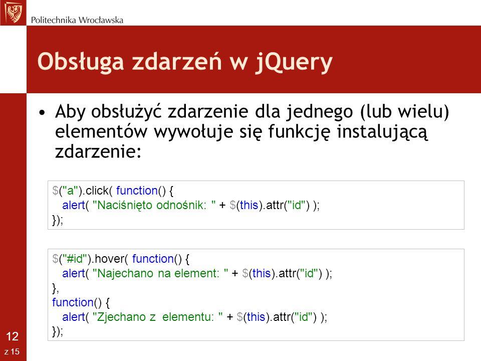 12 z 15 Obsługa zdarzeń w jQuery Aby obsłużyć zdarzenie dla jednego (lub wielu) elementów wywołuje się funkcję instalującą zdarzenie: $(