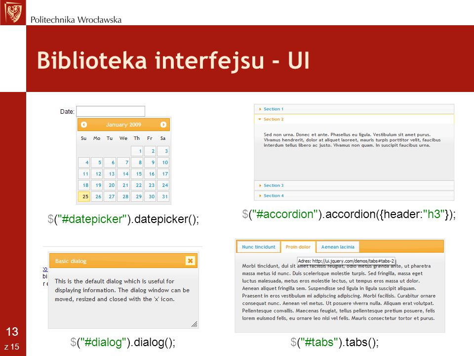 13 z 15 Biblioteka interfejsu - UI $( #dialog ).dialog(); $( #datepicker ).datepicker(); $( #tabs ).tabs(); $( #accordion ).accordion({header: h3 });