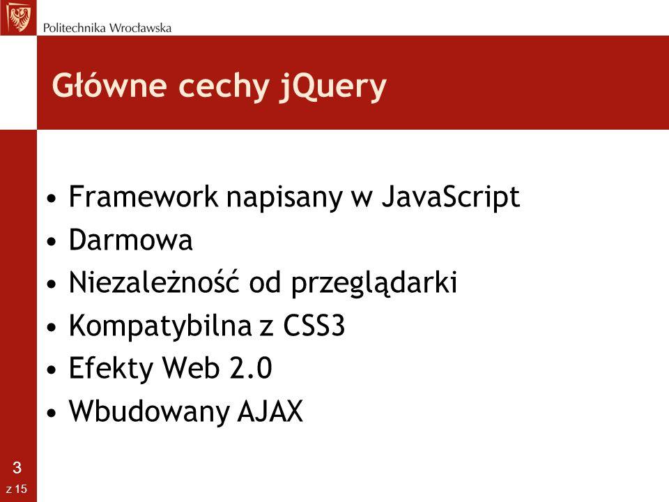 14 z 15 AJAX jQuery dostarcza kilka metod ułatwiających pracę z AJAXem Zdarzenia podzielone są na globalne i lokalne Przydatne metody: –ajax() – wykonuje asynchroniczne żądanie HTTP –post() – pobiera dane –getScript() – pobiera i wywołuje plik JavaScript –get() – pobiera elementy DOM na podstawie obiektu jQuery –load()