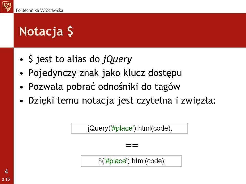 4 z 15 Notacja $ $ jest to alias do jQuery Pojedynczy znak jako klucz dostępu Pozwala pobrać odnośniki do tagów Dzięki temu notacja jest czytelna i zw