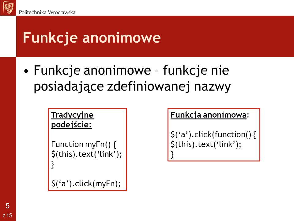 5 z 15 Funkcje anonimowe Funkcje anonimowe – funkcje nie posiadające zdefiniowanej nazwy Tradycyjne podejście: Function myFn() { $(this).text('link');