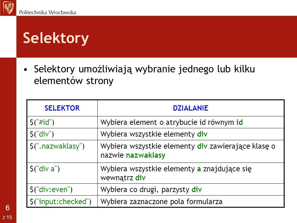 7 z 15 Selektory - Hierarchia ancestor descendant – potomstwo elementu ancestor pasujące do selektora descendant parent > child – dzieci elementu rodzic pasujące do selektora child prev + next – spośród rodzeństwa elementu prev, znajdującego się po tym elemencie, wybiera pierwszy element pasujący do selektora prev ~ sibilings – spośród rodzeństwa elementu prev znajdującego się po tym elemencie wybiera wszystkie elementy pasujące do selektora sibilings