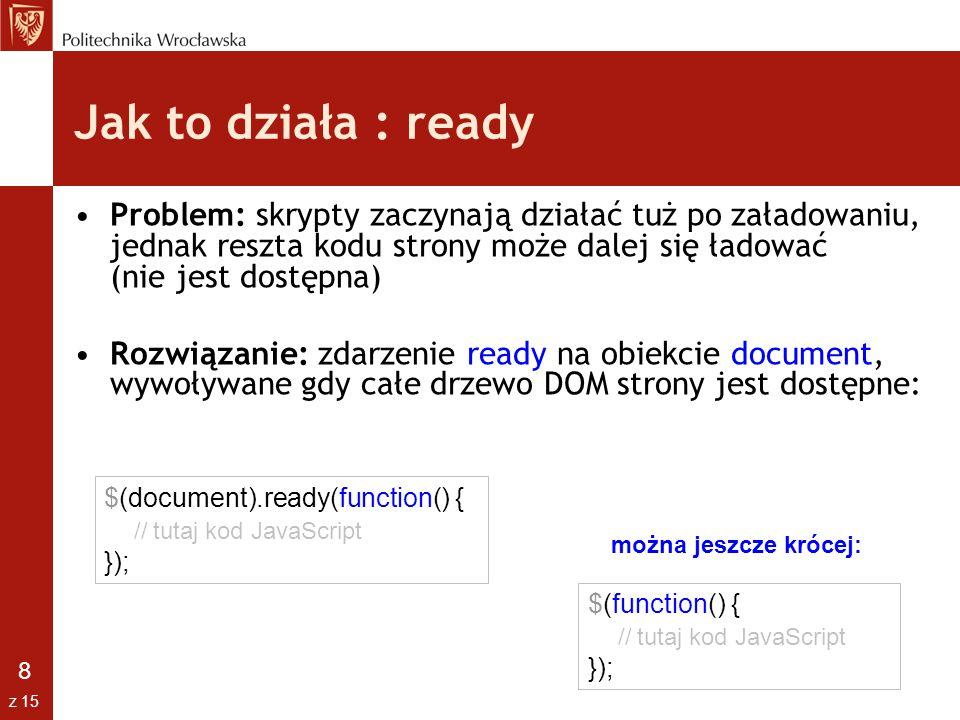 9 z 15 Manipulacja liśćmi drzewa w jQuery Na wybranych elementach drzewa DOM możemy następnie przeprowadzać szereg operacji na ich atrybutach lub zawartości KOD JQUERYDZIAŁANIE $( #id ).html( kod )Ustawia kod HTML wewnątrz elementu $( a ).attr( href )Zwraca wartość atrybutu $( a ).attr( href , www.wp.pl )Ustawia wartość atrybut $( a ).css({background- color: yellow }) Ustawia kod CSS $( a ).addClass( hi )Dodaje klasę CSS $( a ).removeClass( hi )Usuwa klasę CSS $( input ).val()Zwraca wartość pola