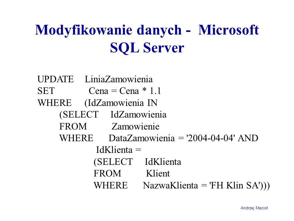 Andrzej Macioł Modyfikowanie danych - Microsoft SQL Server UPDATE LiniaZamowienia SET Cena = Cena * 1.1 WHERE (IdZamowienia IN (SELECT IdZamowienia FROM Zamowienie WHERE DataZamowienia = 2004-04-04 AND IdKlienta = (SELECT IdKlienta FROM Klient WHERE NazwaKlienta = FH Klin SA )))