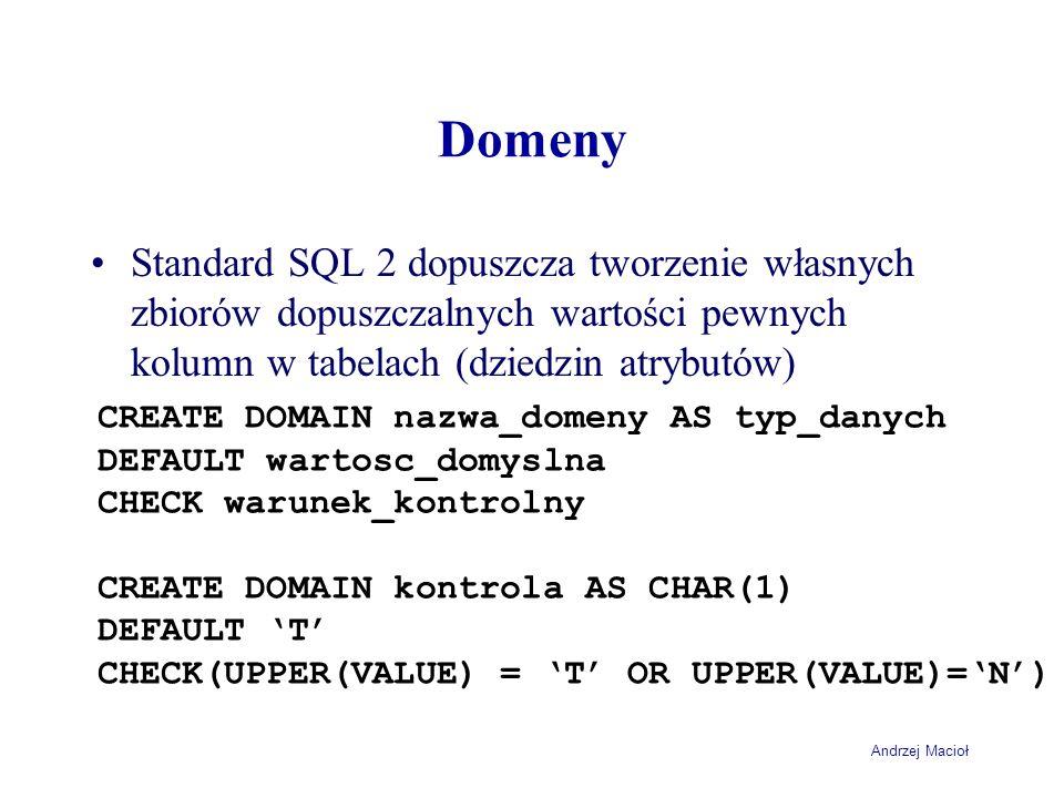 Andrzej Macioł Domeny Standard SQL 2 dopuszcza tworzenie własnych zbiorów dopuszczalnych wartości pewnych kolumn w tabelach (dziedzin atrybutów) CREATE DOMAIN nazwa_domeny AS typ_danych DEFAULT wartosc_domyslna CHECK warunek_kontrolny CREATE DOMAIN kontrola AS CHAR(1) DEFAULT 'T' CHECK(UPPER(VALUE) = 'T' OR UPPER(VALUE)='N')