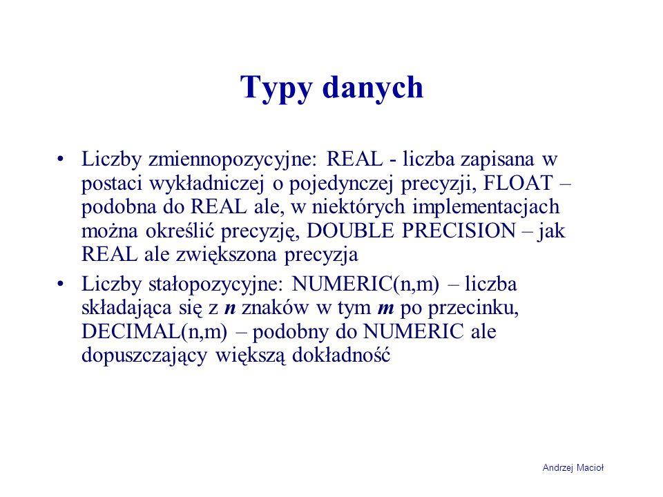 Andrzej Macioł Typy danych Liczby zmiennopozycyjne: REAL - liczba zapisana w postaci wykładniczej o pojedynczej precyzji, FLOAT – podobna do REAL ale, w niektórych implementacjach można określić precyzję, DOUBLE PRECISION – jak REAL ale zwiększona precyzja Liczby stałopozycyjne: NUMERIC(n,m) – liczba składająca się z n znaków w tym m po przecinku, DECIMAL(n,m) – podobny do NUMERIC ale dopuszczający większą dokładność