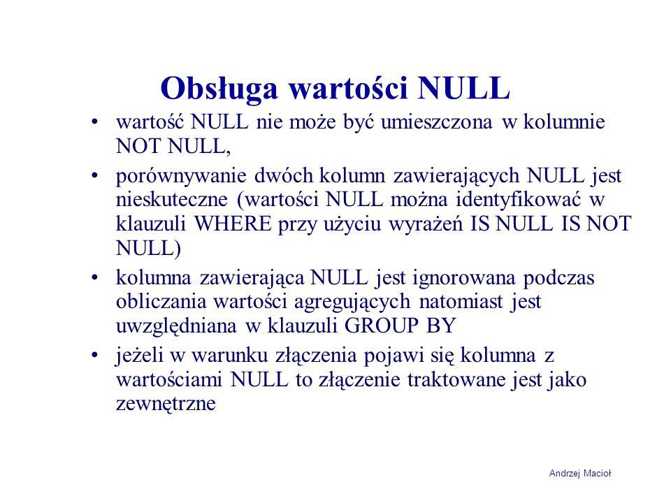 Andrzej Macioł Obsługa wartości NULL wartość NULL nie może być umieszczona w kolumnie NOT NULL, porównywanie dwóch kolumn zawierających NULL jest nieskuteczne (wartości NULL można identyfikować w klauzuli WHERE przy użyciu wyrażeń IS NULL IS NOT NULL) kolumna zawierająca NULL jest ignorowana podczas obliczania wartości agregujących natomiast jest uwzględniana w klauzuli GROUP BY jeżeli w warunku złączenia pojawi się kolumna z wartościami NULL to złączenie traktowane jest jako zewnętrzne