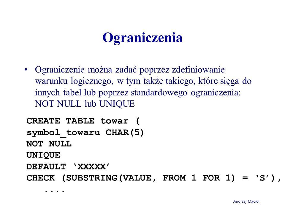 Andrzej Macioł Ograniczenia Ograniczenie można zadać poprzez zdefiniowanie warunku logicznego, w tym także takiego, które sięga do innych tabel lub poprzez standardowego ograniczenia: NOT NULL lub UNIQUE CREATE TABLE towar ( symbol_towaru CHAR(5) NOT NULL UNIQUE DEFAULT 'XXXXX' CHECK (SUBSTRING(VALUE, FROM 1 FOR 1) = 'S'),....