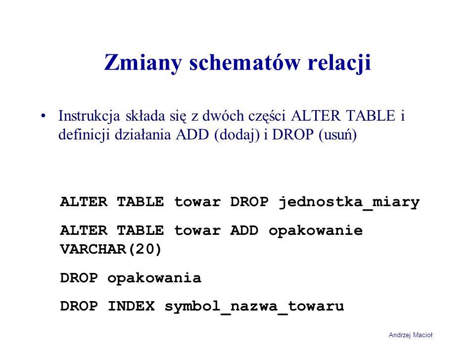 Andrzej Macioł Zmiany schematów relacji Instrukcja składa się z dwóch części ALTER TABLE i definicji działania ADD (dodaj) i DROP (usuń) ALTER TABLE towar DROP jednostka_miary ALTER TABLE towar ADD opakowanie VARCHAR(20) DROP opakowania DROP INDEX symbol_nazwa_towaru