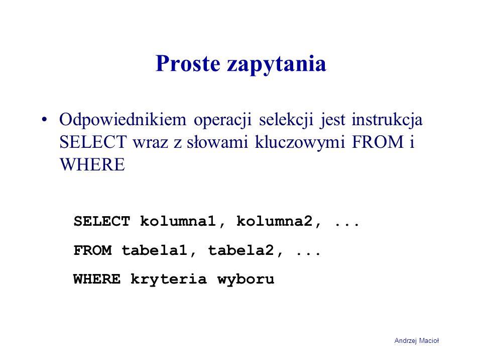Andrzej Macioł Proste zapytania Odpowiednikiem operacji selekcji jest instrukcja SELECT wraz z słowami kluczowymi FROM i WHERE SELECT kolumna1, kolumna2,...
