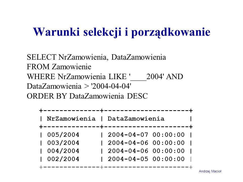 Andrzej Macioł Warunki selekcji i porządkowanie SELECT NrZamowienia, DataZamowienia FROM Zamowienie WHERE NrZamowienia LIKE ____2004 AND DataZamowienia > 2004-04-04 ORDER BY DataZamowienia DESC +--------------+---------------------+ | NrZamowienia | DataZamowienia | +--------------+---------------------+ | 005/2004 | 2004-04-07 00:00:00 | | 003/2004 | 2004-04-06 00:00:00 | | 004/2004 | 2004-04-06 00:00:00 | | 002/2004 | 2004-04-05 00:00:00 | +--------------+---------------------+