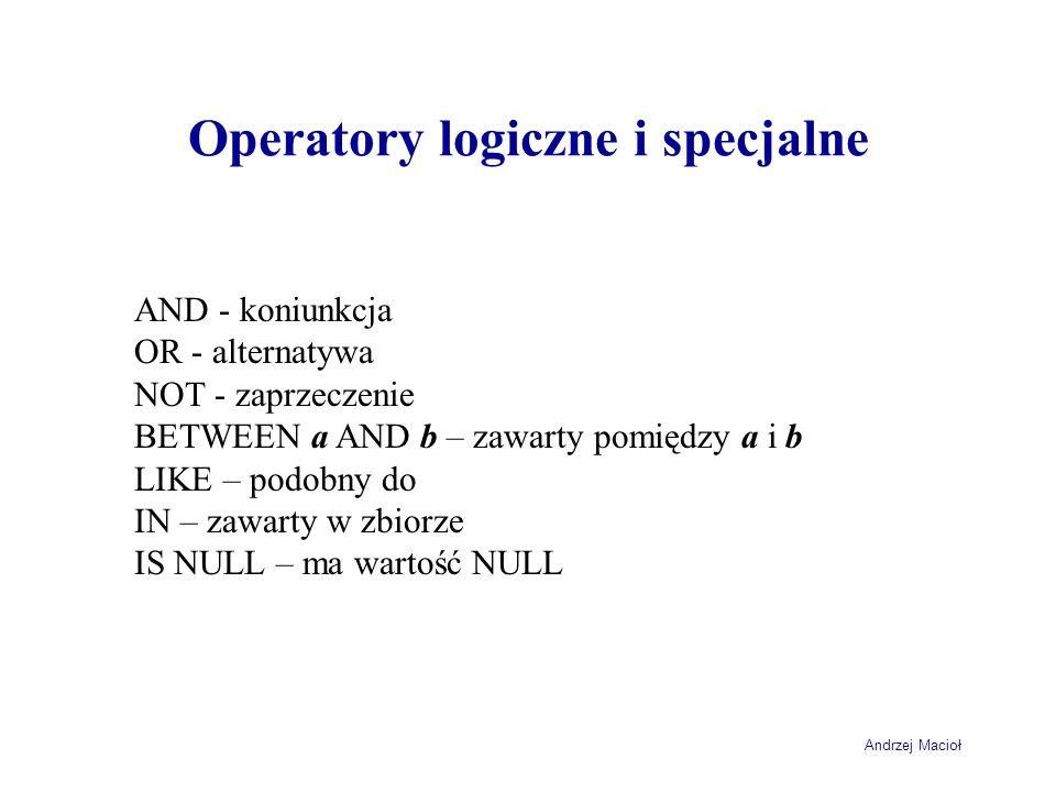 Andrzej Macioł Operatory logiczne i specjalne AND - koniunkcja OR - alternatywa NOT - zaprzeczenie BETWEEN a AND b – zawarty pomiędzy a i b LIKE – podobny do IN – zawarty w zbiorze IS NULL – ma wartość NULL