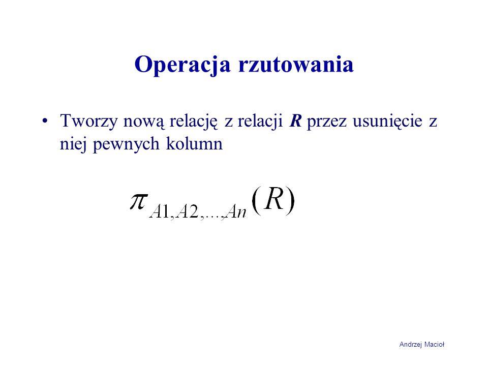 Andrzej Macioł Operacja rzutowania Tworzy nową relację z relacji R przez usunięcie z niej pewnych kolumn