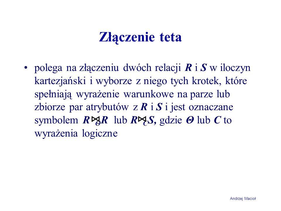 Andrzej Macioł Złączenie teta polega na złączeniu dwóch relacji R i S w iloczyn kartezjański i wyborze z niego tych krotek, które spełniają wyrażenie warunkowe na parze lub zbiorze par atrybutów z R i S i jest oznaczane symbolem R Θ R lub R C S, gdzie Θ lub C to wyrażenia logiczne