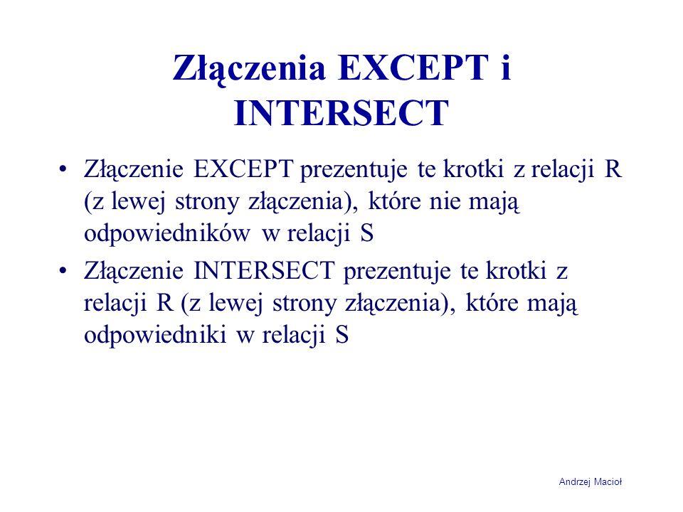 Andrzej Macioł Złączenia EXCEPT i INTERSECT Złączenie EXCEPT prezentuje te krotki z relacji R (z lewej strony złączenia), które nie mają odpowiedników w relacji S Złączenie INTERSECT prezentuje te krotki z relacji R (z lewej strony złączenia), które mają odpowiedniki w relacji S