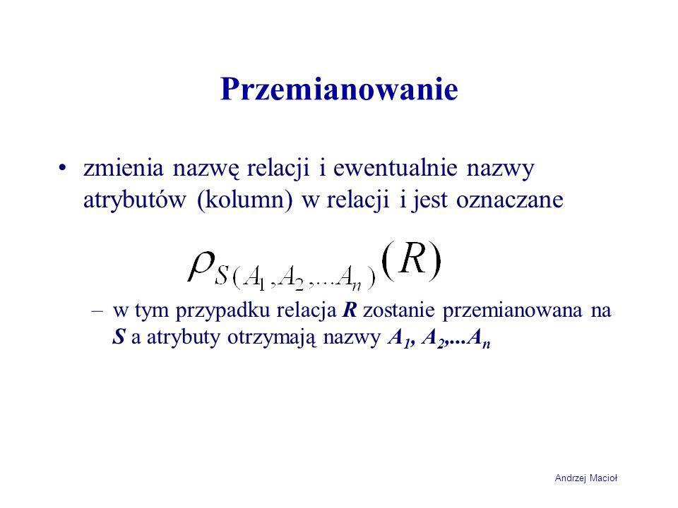 Andrzej Macioł Przemianowanie zmienia nazwę relacji i ewentualnie nazwy atrybutów (kolumn) w relacji i jest oznaczane –w tym przypadku relacja R zostanie przemianowana na S a atrybuty otrzymają nazwy A 1, A 2,...A n