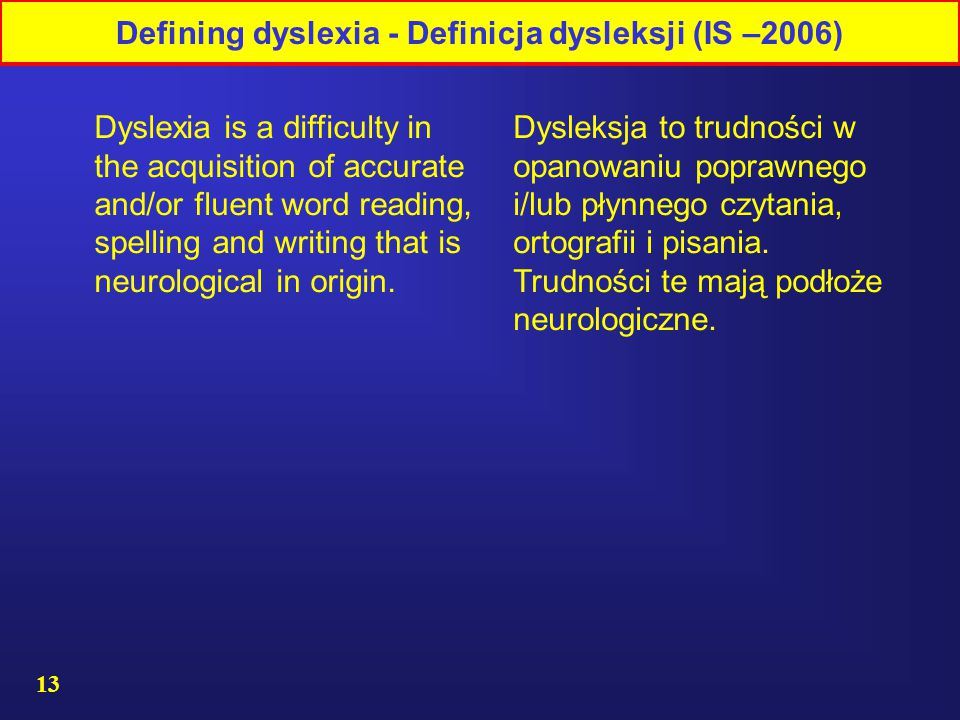 13 Defining dyslexia - Definicja dysleksji (IS –2006) Dysleksja to trudności w opanowaniu poprawnego i/lub płynnego czytania, ortografii i pisania.