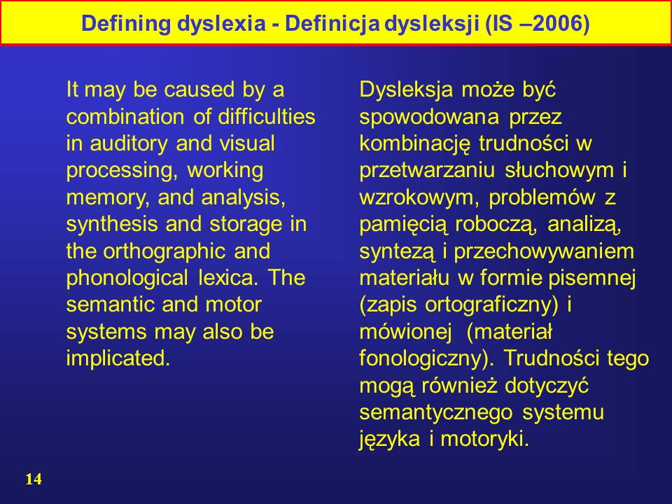 14 Dysleksja może być spowodowana przez kombinację trudności w przetwarzaniu słuchowym i wzrokowym, problemów z pamięcią roboczą, analizą, syntezą i przechowywaniem materiału w formie pisemnej (zapis ortograficzny) i mówionej (materiał fonologiczny).