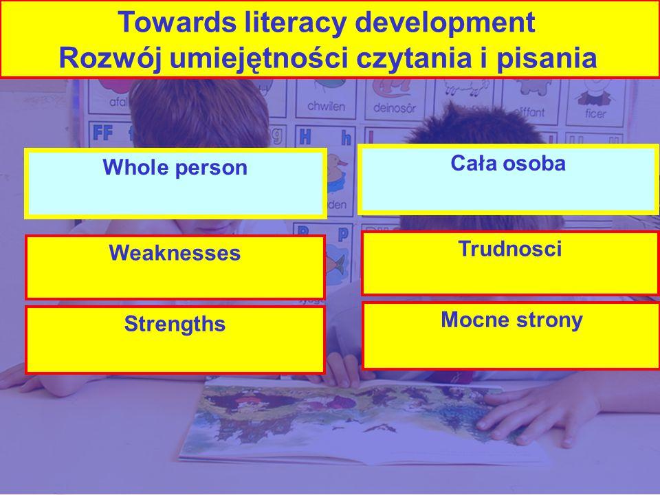 Whole person Weaknesses Strengths Cała osoba Trudnosci Mocne strony Towards literacy development Rozwój umiejętności czytania i pisania