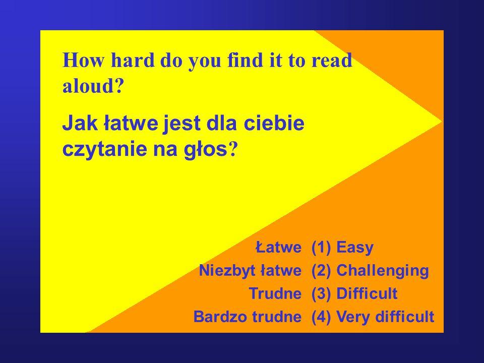 How hard do you find it to read aloud.Jak łatwe jest dla ciebie czytanie na głos .