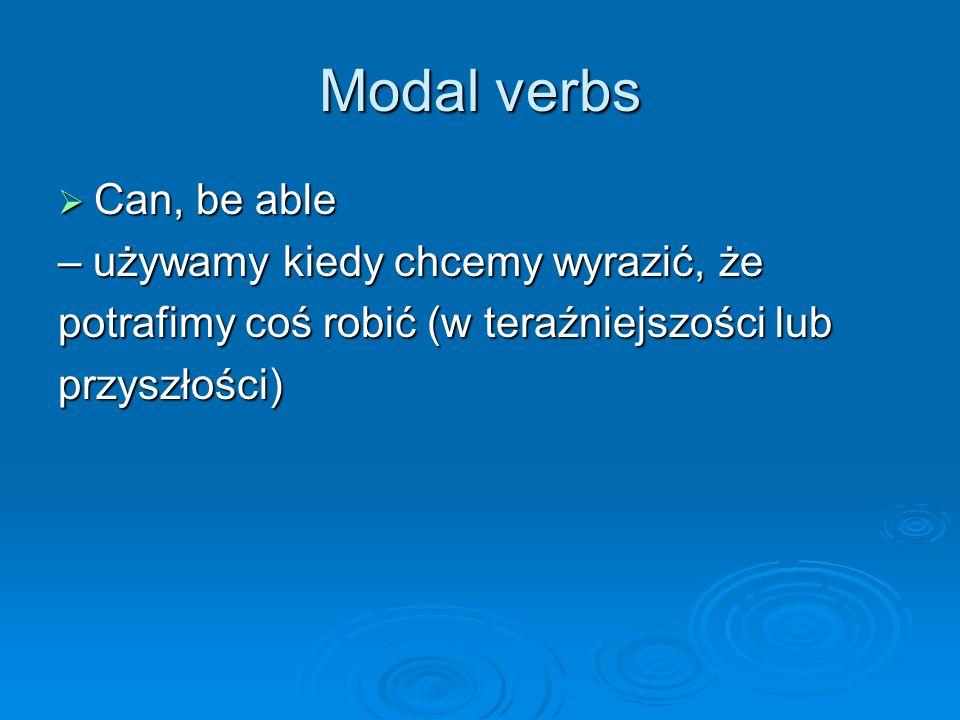 Modal verbs  Can, be able – używamy kiedy chcemy wyrazić, że potrafimy coś robić (w teraźniejszości lub przyszłości)