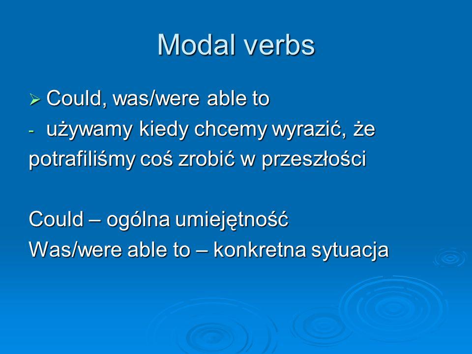 Modal verbs  Could, was/were able to - używamy kiedy chcemy wyrazić, że potrafiliśmy coś zrobić w przeszłości Could – ogólna umiejętność Was/were able to – konkretna sytuacja