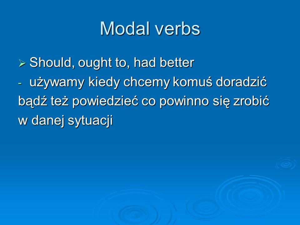 Modal verbs  Should, ought to, had better - używamy kiedy chcemy komuś doradzić bądź też powiedzieć co powinno się zrobić w danej sytuacji