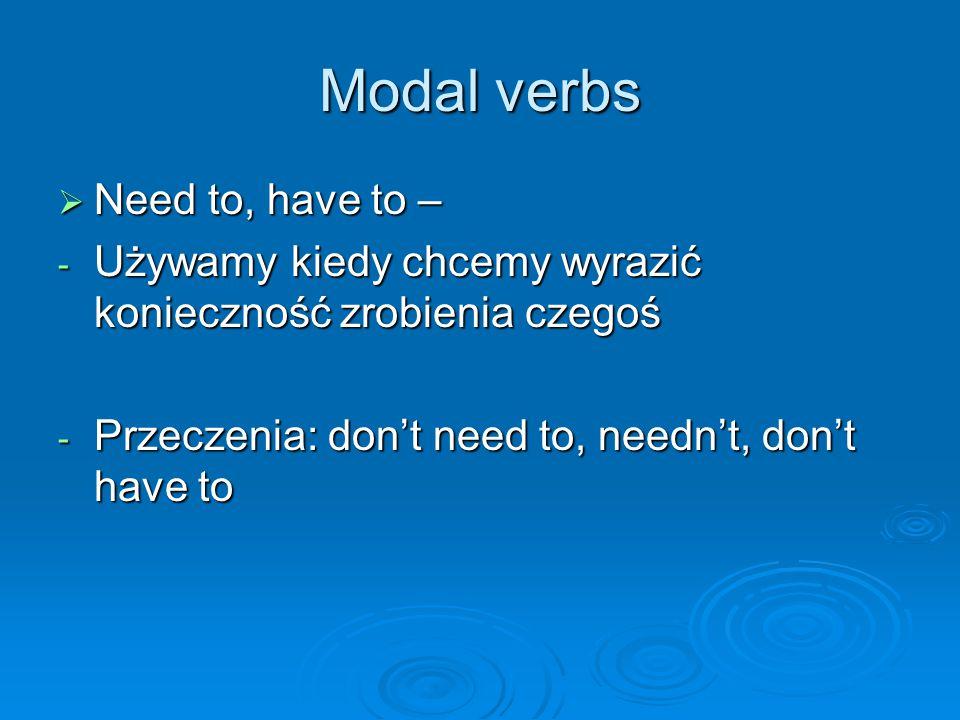 Modal verbs  Need to, have to – - Używamy kiedy chcemy wyrazić konieczność zrobienia czegoś - Przeczenia: don't need to, needn't, don't have to