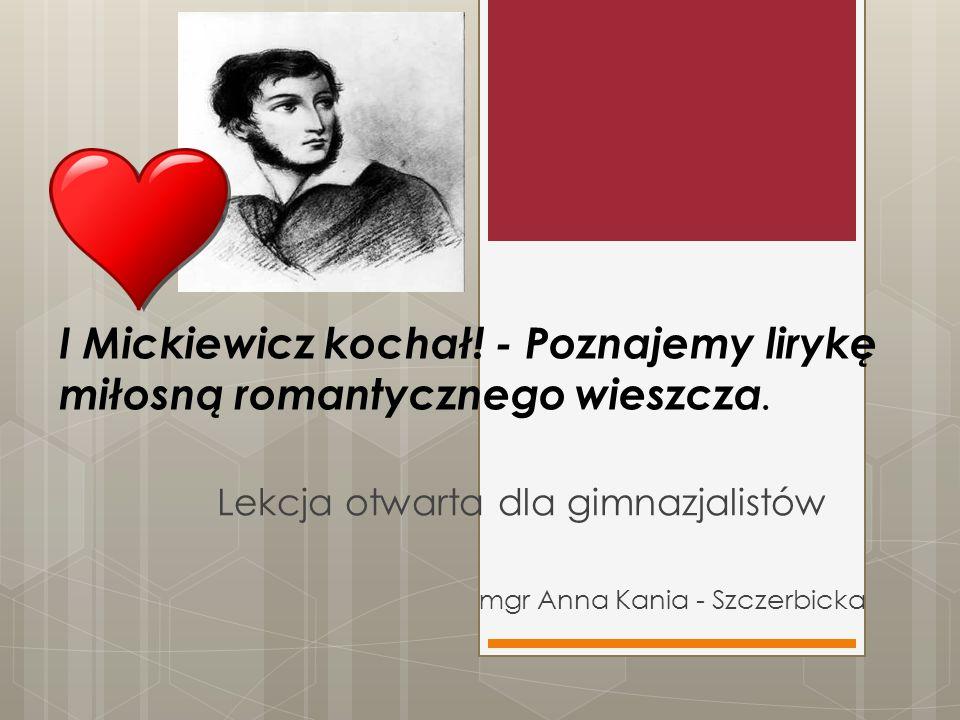 Lekcja otwarta dla gimnazjalistów mgr Anna Kania - Szczerbicka I Mickiewicz kochał! - Poznajemy lirykę miłosną romantycznego wieszcza.