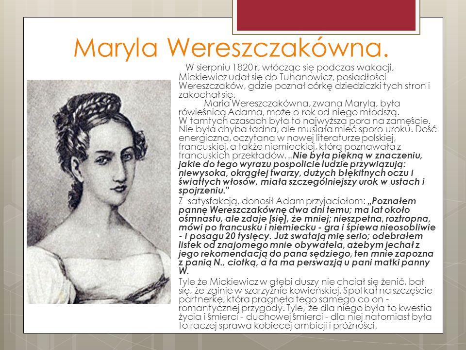 Maryla Wereszczakówna. W sierpniu 1820 r, włócząc się podczas wakacji, Mickiewicz udał się do Tuhanowicz, posiadłości Wereszczaków, gdzie poznał córkę