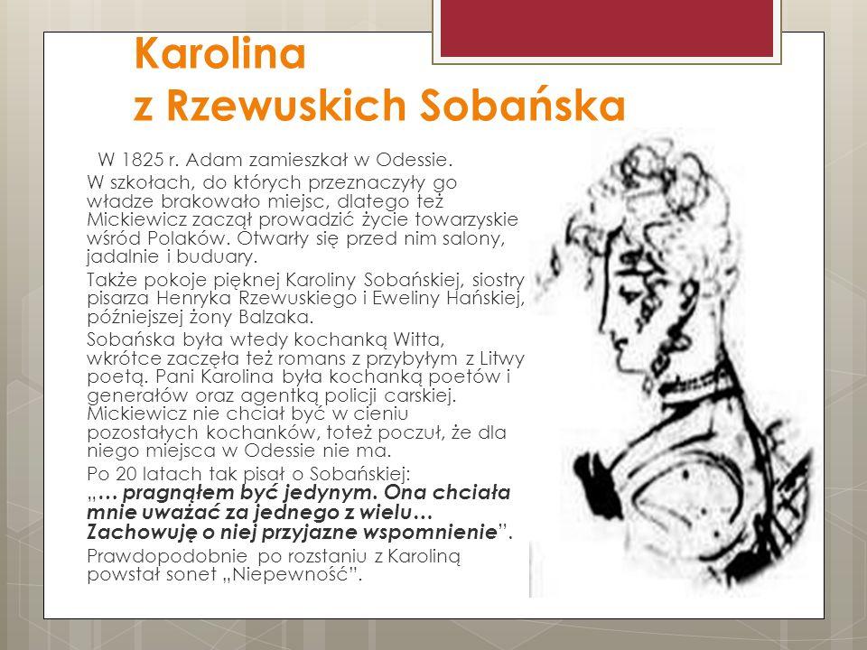 Karolina z Rzewuskich Sobańska W 1825 r. Adam zamieszkał w Odessie. W szkołach, do których przeznaczyły go władze brakowało miejsc, dlatego też Mickie