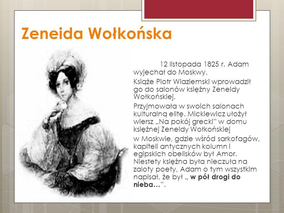 Zeneida Wołkońska 12 listopada 1825 r. Adam wyjechał do Moskwy. Książe Piotr Wiaziemski wprowadził go do salonów księżny Zeneidy Wołkońskiej. Przyjmow