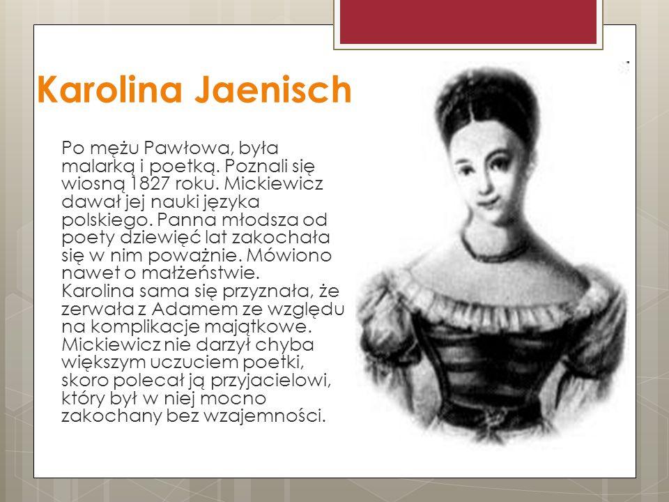 Karolina Jaenisch Po mężu Pawłowa, była malarką i poetką. Poznali się wiosną 1827 roku. Mickiewicz dawał jej nauki języka polskiego. Panna młodsza od