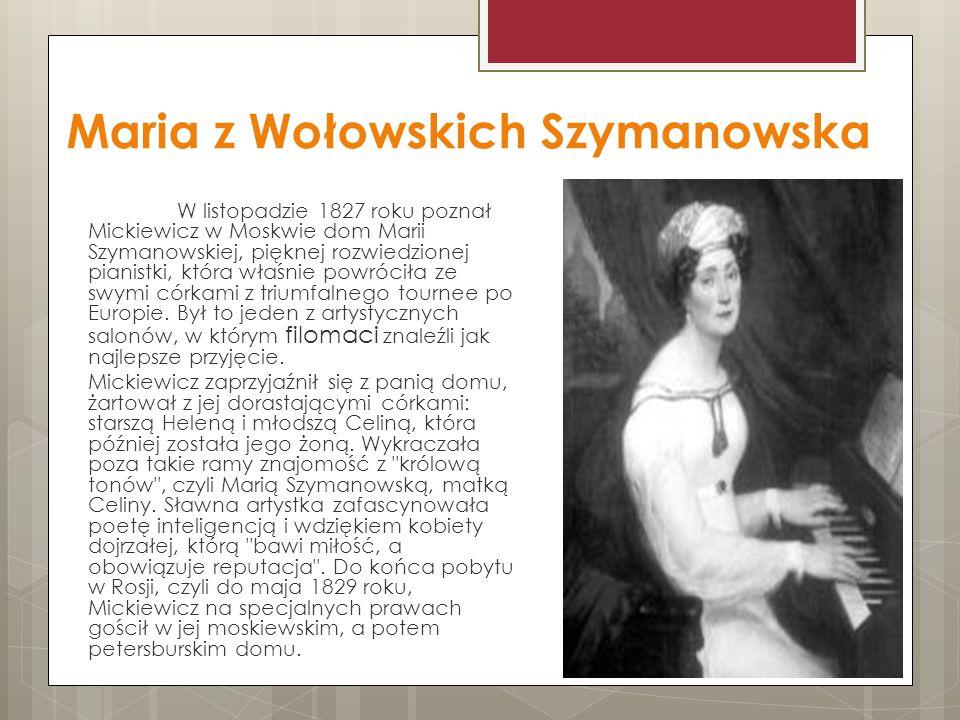 Maria z Wołowskich Szymanowska W listopadzie 1827 roku poznał Mickiewicz w Moskwie dom Marii Szymanowskiej, pięknej rozwiedzionej pianistki, która właśnie powróciła ze swymi córkami z triumfalnego tournee po Europie.