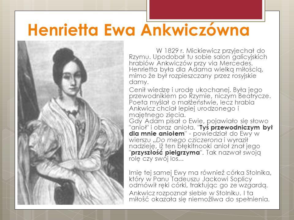 Henrietta Ewa Ankwiczówna W 1829 r. Mickiewicz przyjechał do Rzymu. Upodobał tu sobie salon galicyjskich hrabiów Ankwiczów przy via Mercedes. Henriett