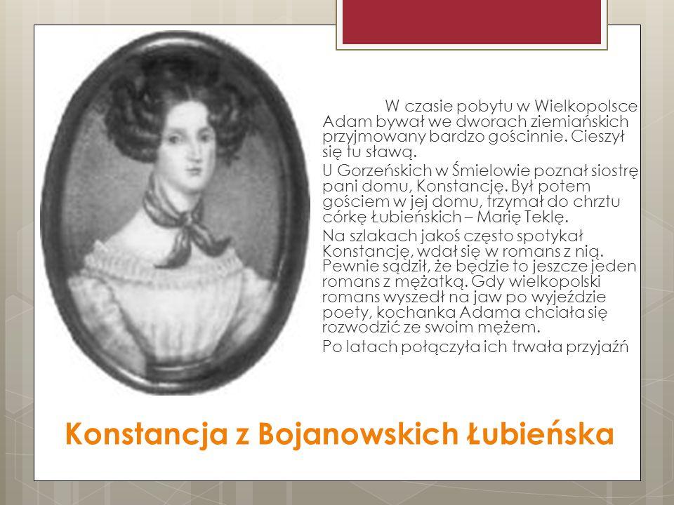 Konstancja z Bojanowskich Łubieńska W czasie pobytu w Wielkopolsce Adam bywał we dworach ziemiańskich przyjmowany bardzo gościnnie. Cieszył się tu sła