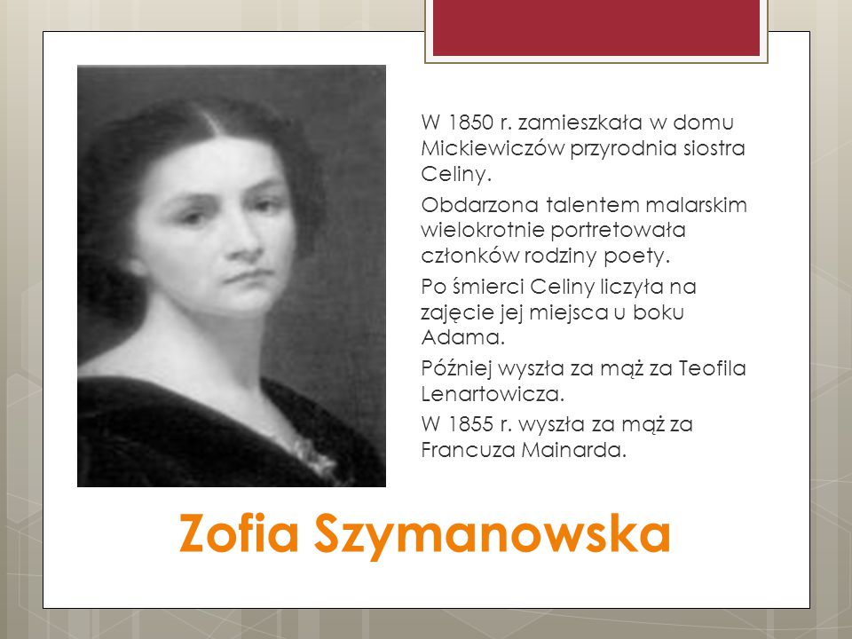 Zofia Szymanowska W 1850 r. zamieszkała w domu Mickiewiczów przyrodnia siostra Celiny. Obdarzona talentem malarskim wielokrotnie portretowała członków