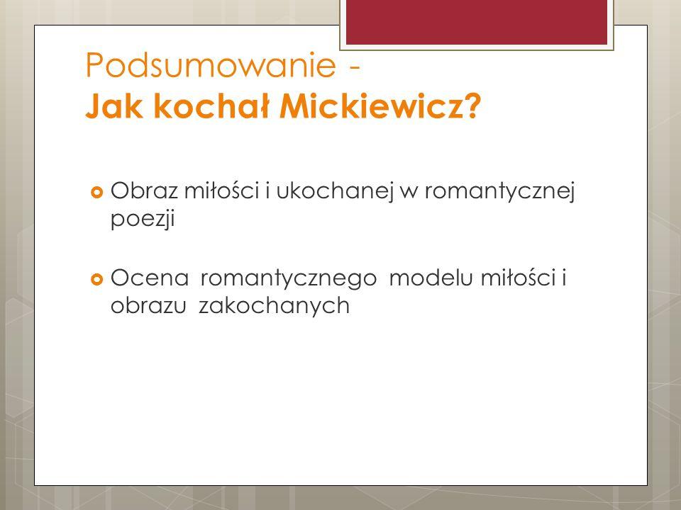 Podsumowanie - Jak kochał Mickiewicz?  Obraz miłości i ukochanej w romantycznej poezji  Ocena romantycznego modelu miłości i obrazu zakochanych