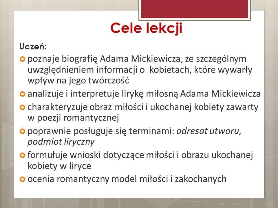 Cele lekcji Uczeń:  poznaje biografię Adama Mickiewicza, ze szczególnym uwzględnieniem informacji o kobietach, które wywarły wpływ na jego twórczość